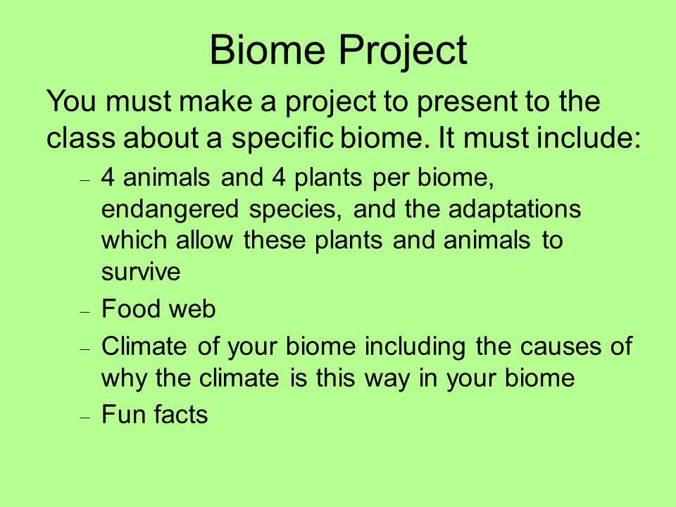 Biome Project You must make a project to present to the class about a specific biome. It must include:
