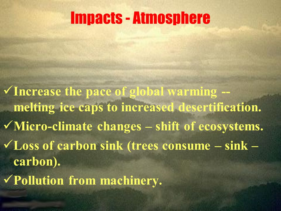 Impacts - Atmosphere Increase the pace of global warming -- melting ice caps to increased desertification.