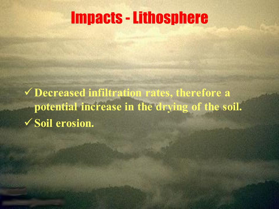 Impacts - Lithosphere Decreased infiltration rates, therefore a potential increase in the drying of the soil.