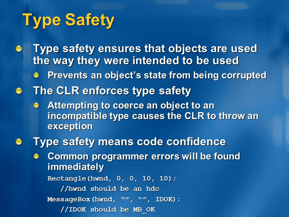Type Safety Type safety ensures that objects are used the way they were intended to be used. Prevents an object's state from being corrupted.