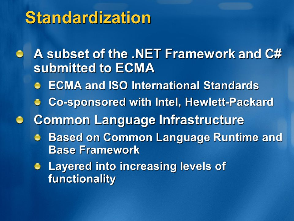 Standardization A subset of the .NET Framework and C# submitted to ECMA. ECMA and ISO International Standards.