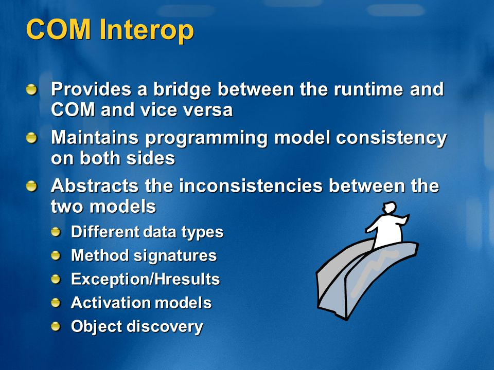 COM Interop Provides a bridge between the runtime and COM and vice versa. Maintains programming model consistency on both sides.