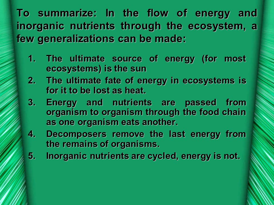 To summarize: In the flow of energy and inorganic nutrients through the ecosystem, a few generalizations can be made: