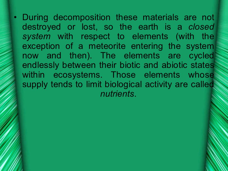 During decomposition these materials are not destroyed or lost, so the earth is a closed system with respect to elements (with the exception of a meteorite entering the system now and then).