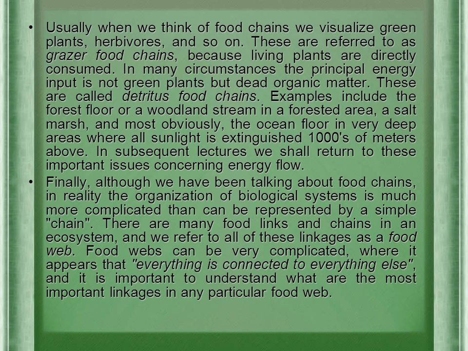 Usually when we think of food chains we visualize green plants, herbivores, and so on. These are referred to as grazer food chains, because living plants are directly consumed. In many circumstances the principal energy input is not green plants but dead organic matter. These are called detritus food chains. Examples include the forest floor or a woodland stream in a forested area, a salt marsh, and most obviously, the ocean floor in very deep areas where all sunlight is extinguished 1000 s of meters above. In subsequent lectures we shall return to these important issues concerning energy flow.