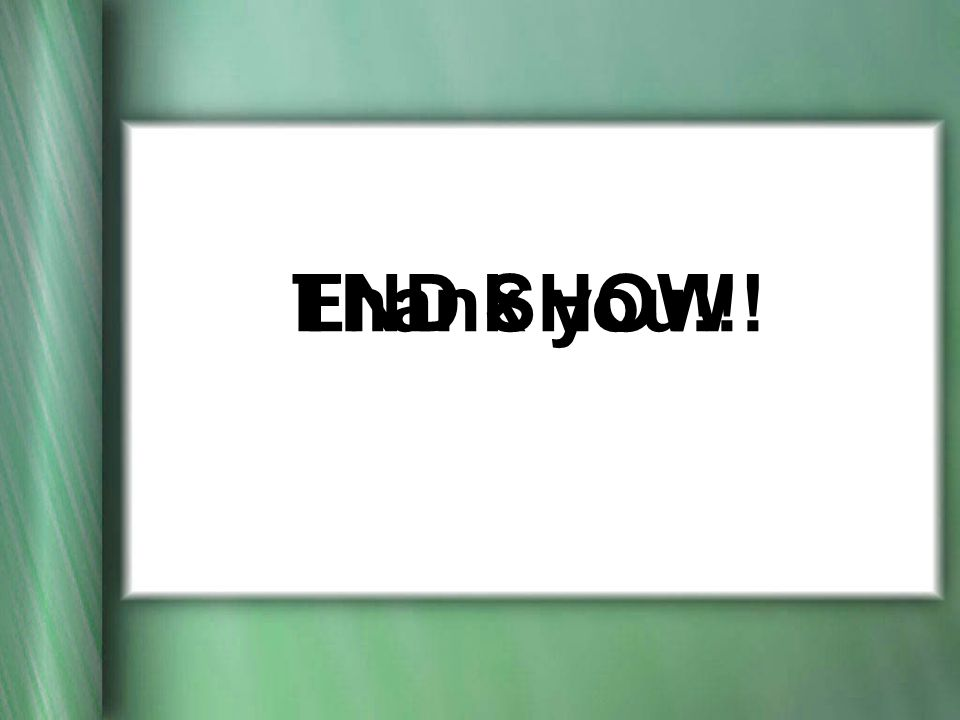 END SHOW Thank you!!!