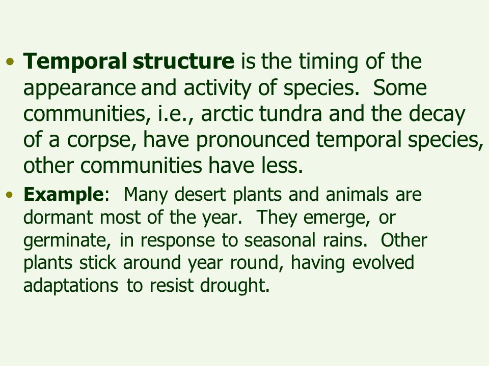 Temporal structure is the timing of the appearance and activity of species. Some communities, i.e., arctic tundra and the decay of a corpse, have pronounced temporal species, other communities have less.