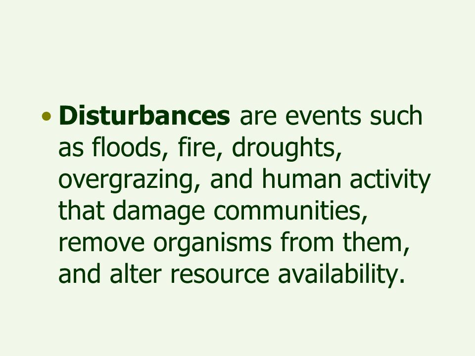 Disturbances are events such as floods, fire, droughts, overgrazing, and human activity that damage communities, remove organisms from them, and alter resource availability.