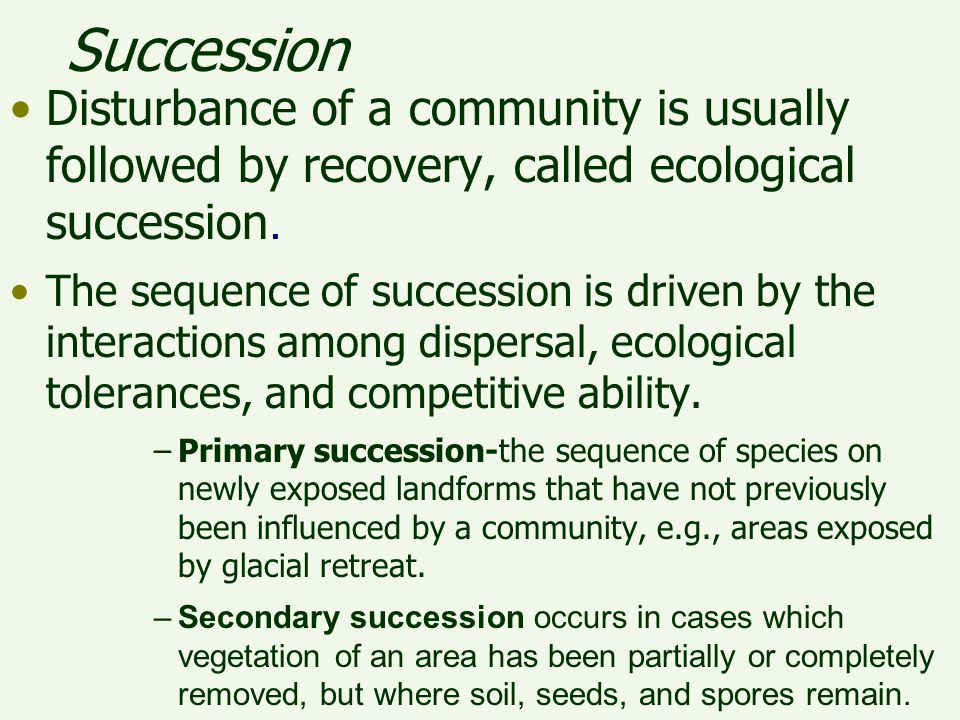Succession Disturbance of a community is usually followed by recovery, called ecological succession.