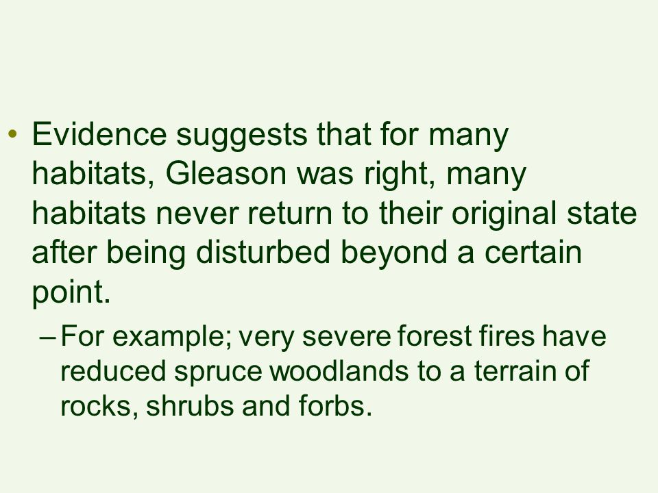 Evidence suggests that for many habitats, Gleason was right, many habitats never return to their original state after being disturbed beyond a certain point.