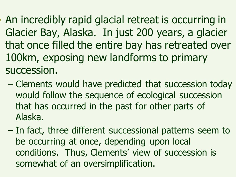 An incredibly rapid glacial retreat is occurring in Glacier Bay, Alaska. In just 200 years, a glacier that once filled the entire bay has retreated over 100km, exposing new landforms to primary succession.