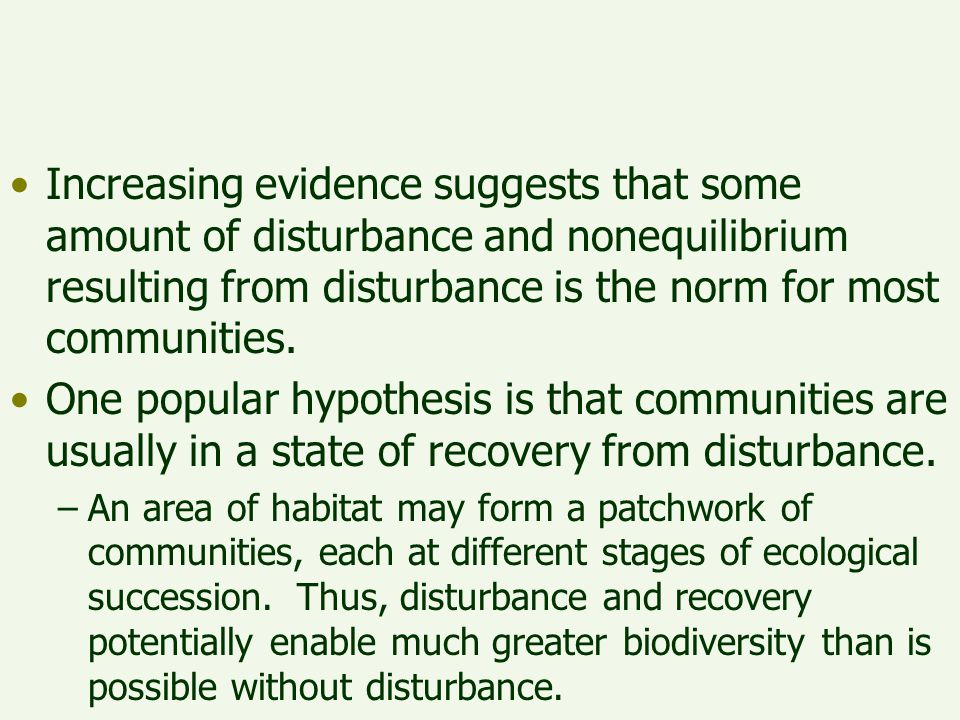 Increasing evidence suggests that some amount of disturbance and nonequilibrium resulting from disturbance is the norm for most communities.