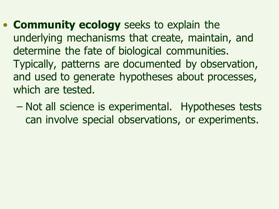 Community ecology seeks to explain the underlying mechanisms that create, maintain, and determine the fate of biological communities. Typically, patterns are documented by observation, and used to generate hypotheses about processes, which are tested.