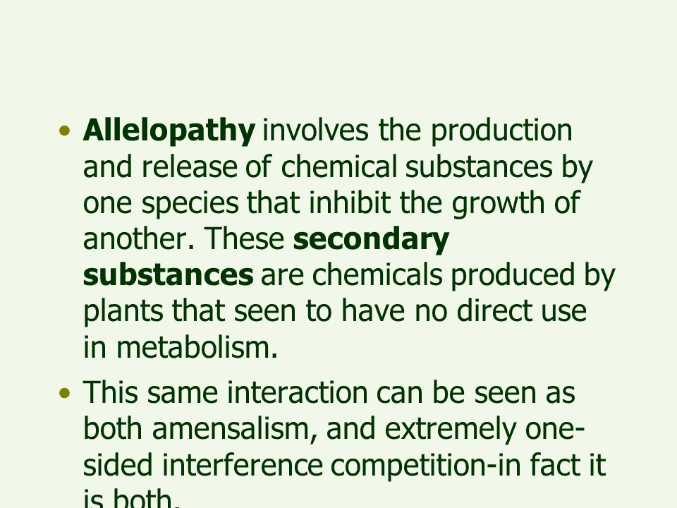 Allelopathy involves the production and release of chemical substances by one species that inhibit the growth of another. These secondary substances are chemicals produced by plants that seen to have no direct use in metabolism.