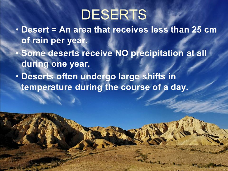 DESERTS Desert = An area that receives less than 25 cm of rain per year. Some deserts receive NO precipitation at all during one year.