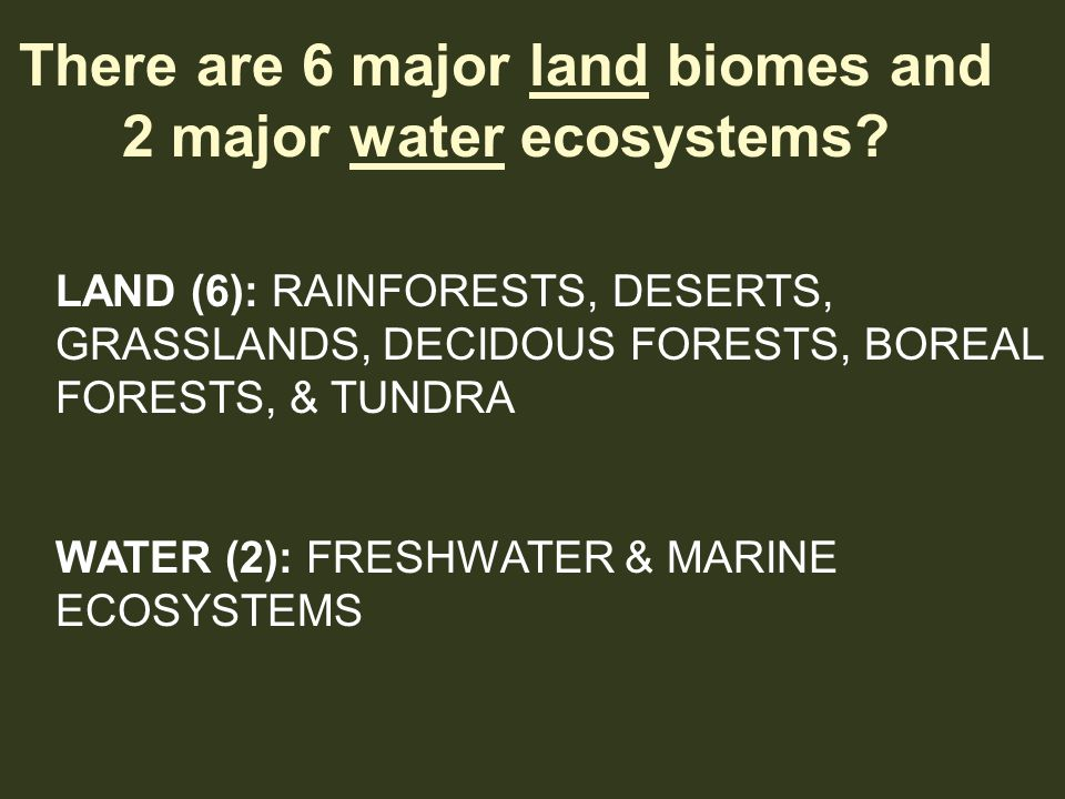 There are 6 major land biomes and 2 major water ecosystems