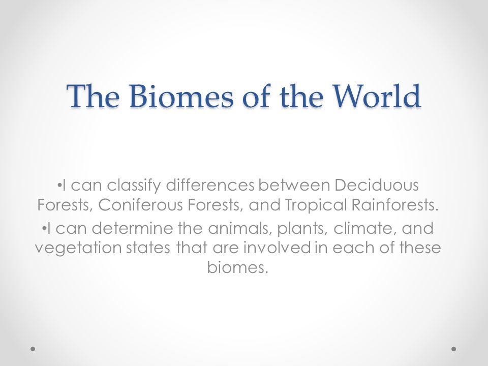 The Biomes of the World I can classify differences between Deciduous Forests, Coniferous Forests, and Tropical Rainforests.