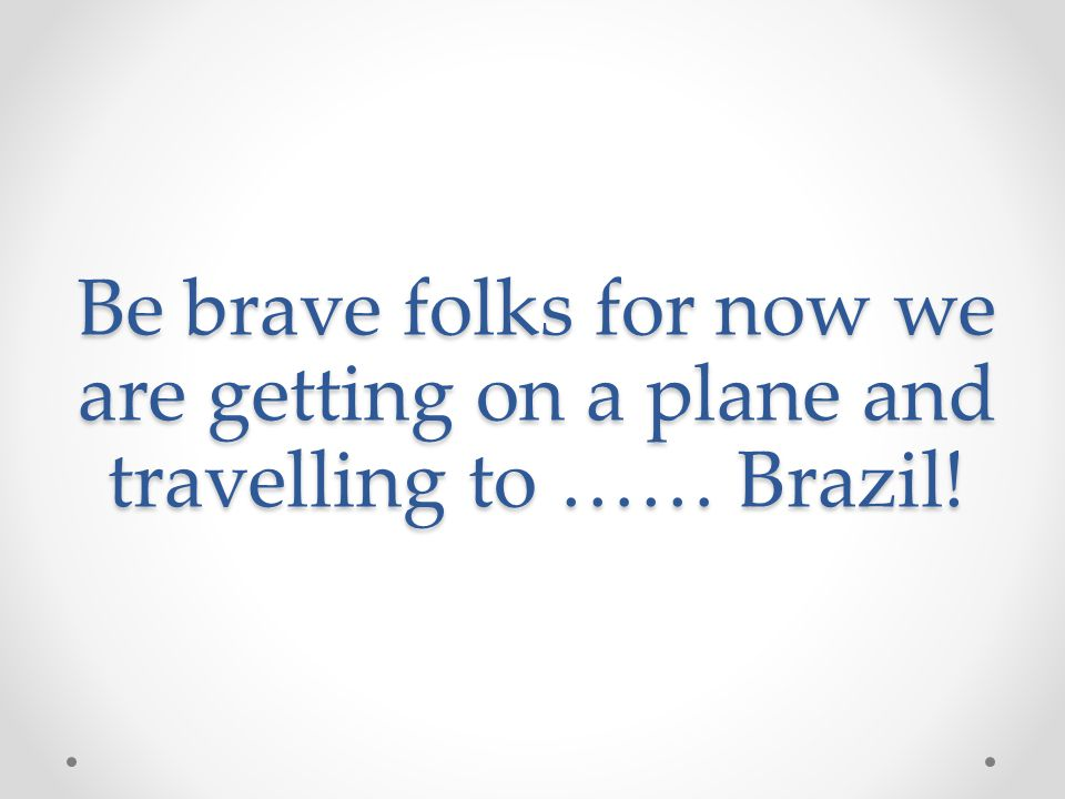 Be brave folks for now we are getting on a plane and travelling to …… Brazil!