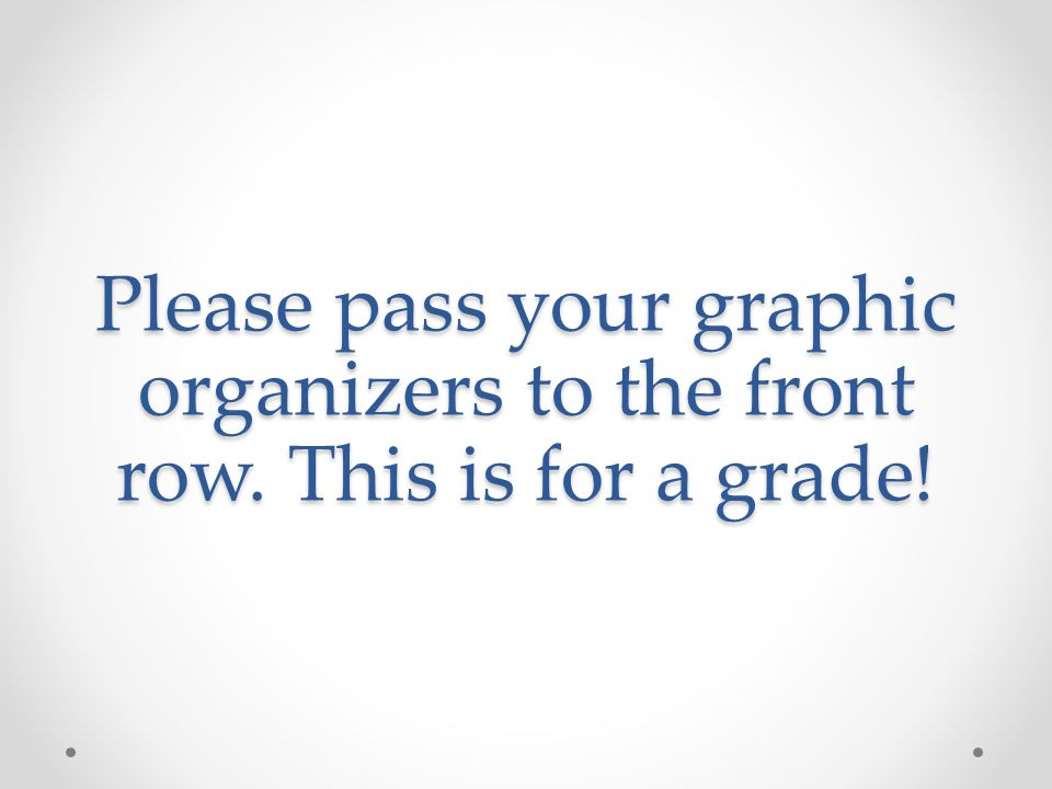 Please pass your graphic organizers to the front row