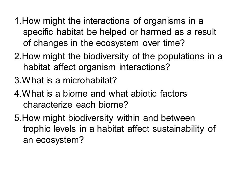 1.How might the interactions of organisms in a specific habitat be helped or harmed as a result of changes in the ecosystem over time