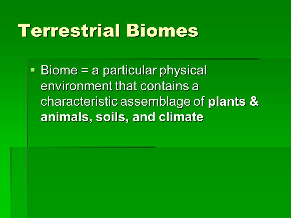 Terrestrial Biomes Biome = a particular physical environment that contains a characteristic assemblage of plants & animals, soils, and climate.