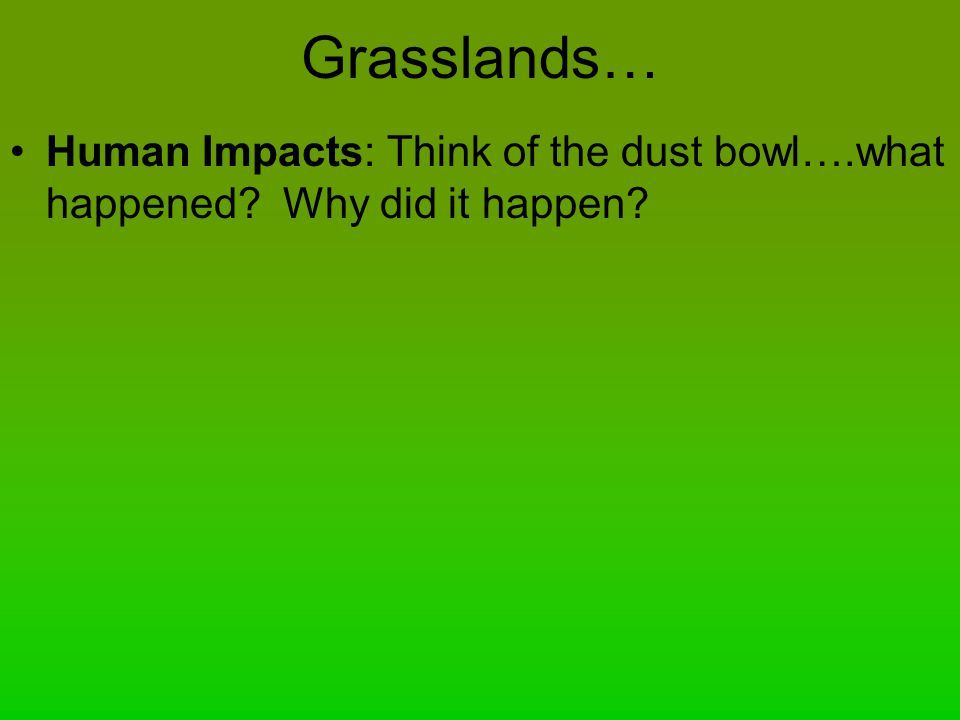 Grasslands… Human Impacts: Think of the dust bowl….what happened Why did it happen