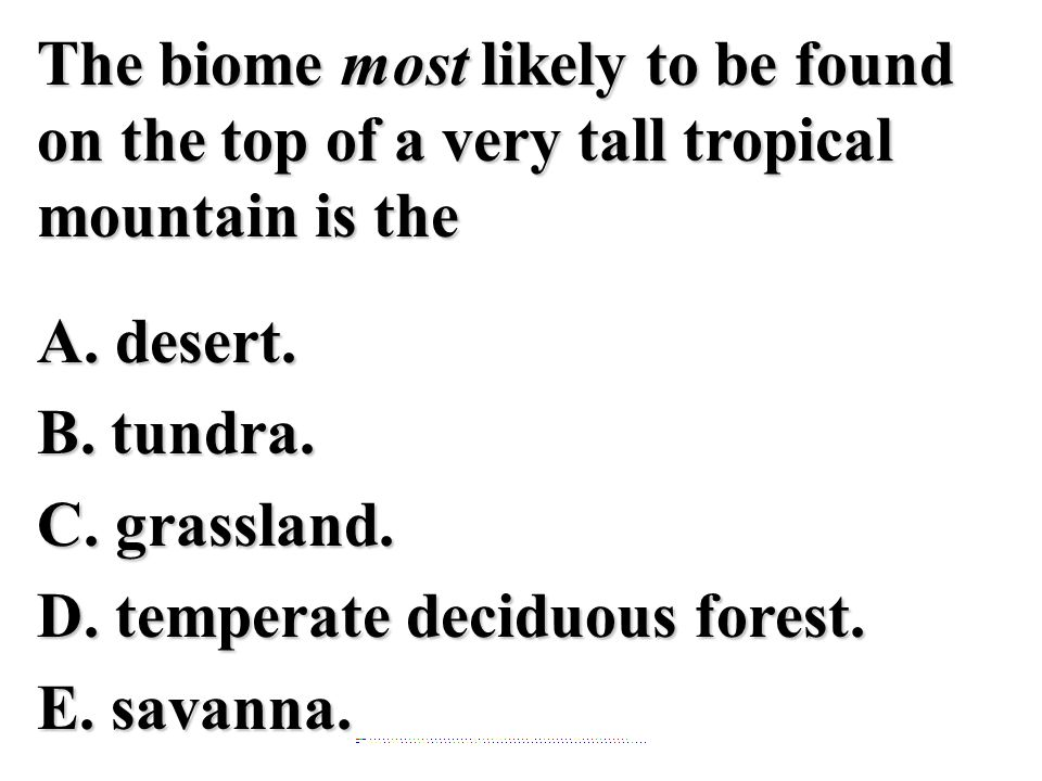 The biome most likely to be found on the top of a very tall tropical mountain is the A. desert. B. tundra. C. grassland. D. temperate deciduous forest. E. savanna.