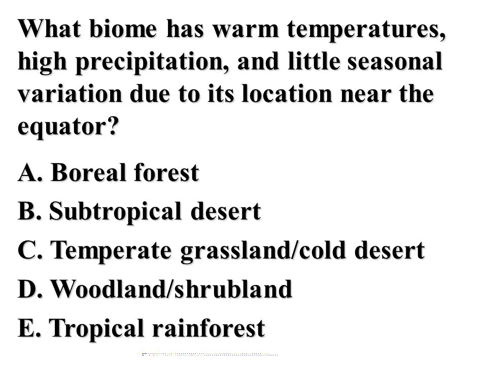What biome has warm temperatures, high precipitation, and little seasonal variation due to its location near the equator A. Boreal forest B. Subtropical desert C. Temperate grassland/cold desert D. Woodland/shrubland E. Tropical rainforest