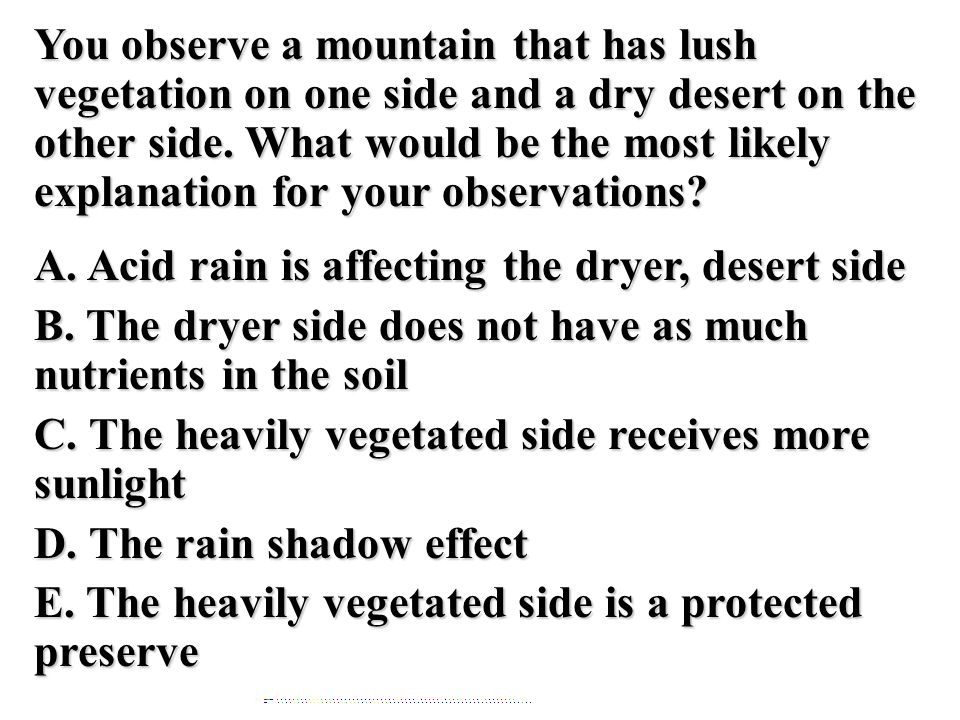 You observe a mountain that has lush vegetation on one side and a dry desert on the other side. What would be the most likely explanation for your observations A. Acid rain is affecting the dryer, desert side B. The dryer side does not have as much nutrients in the soil C. The heavily vegetated side receives more sunlight D. The rain shadow effect E. The heavily vegetated side is a protected preserve
