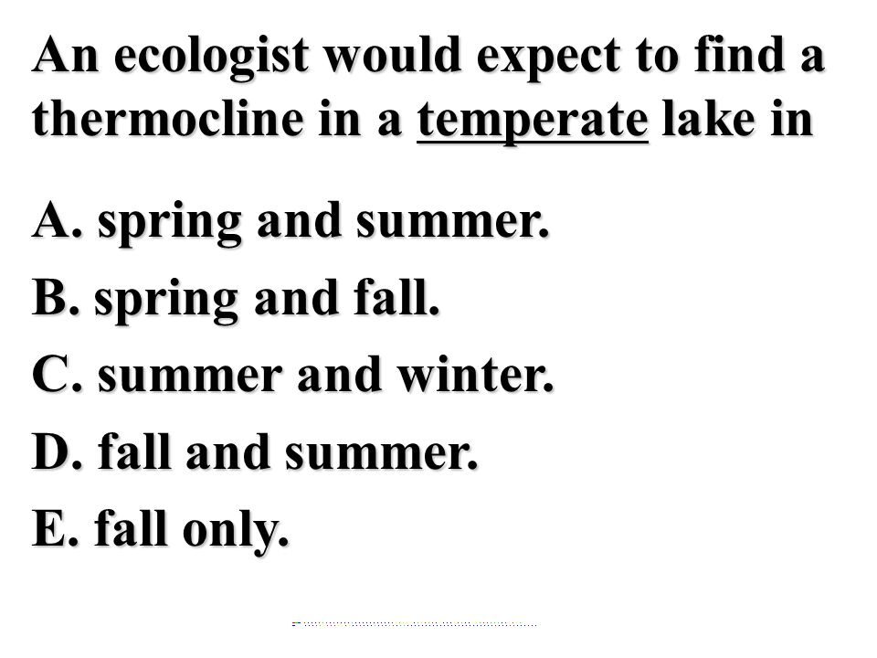 An ecologist would expect to find a thermocline in a temperate lake in A. spring and summer. B. spring and fall. C. summer and winter. D. fall and summer. E. fall only.