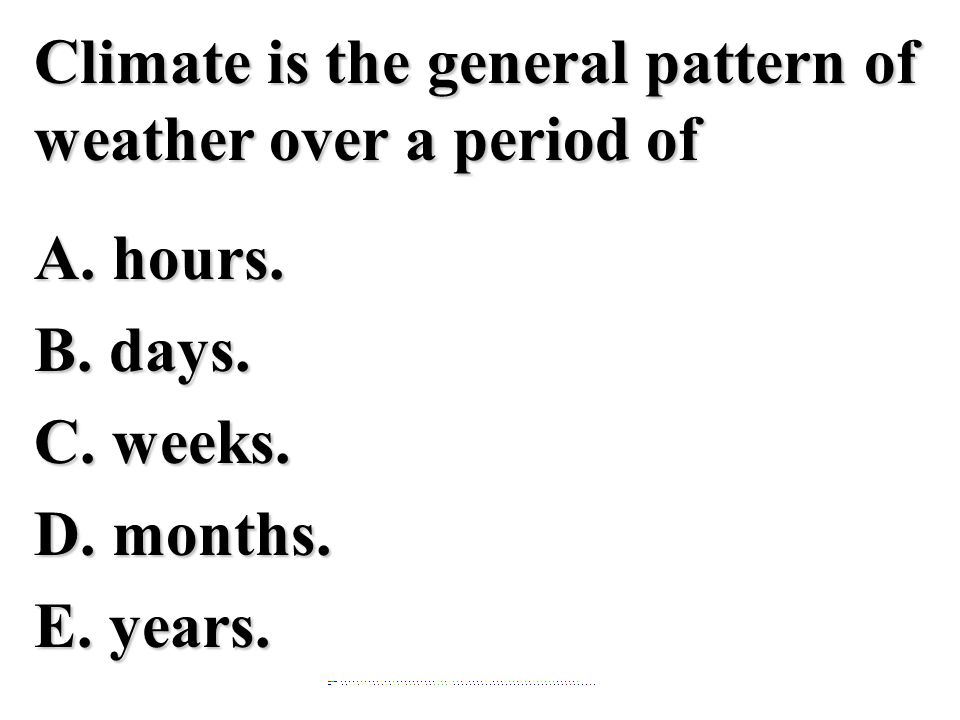 Climate is the general pattern of weather over a period of A. hours. B