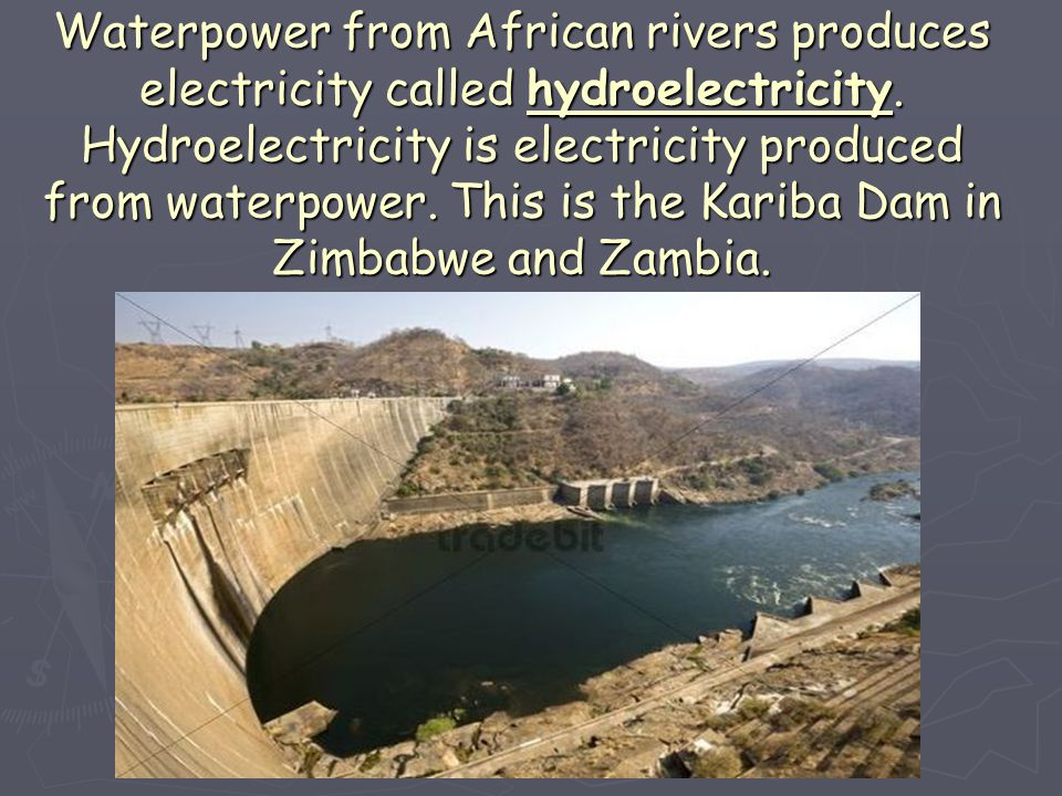 Waterpower from African rivers produces electricity called hydroelectricity.