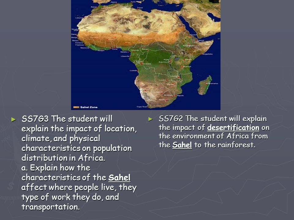 SS7G3 The student will explain the impact of location, climate, and physical characteristics on population distribution in Africa. a. Explain how the characteristics of the Sahel affect where people live, they type of work they do, and transportation.