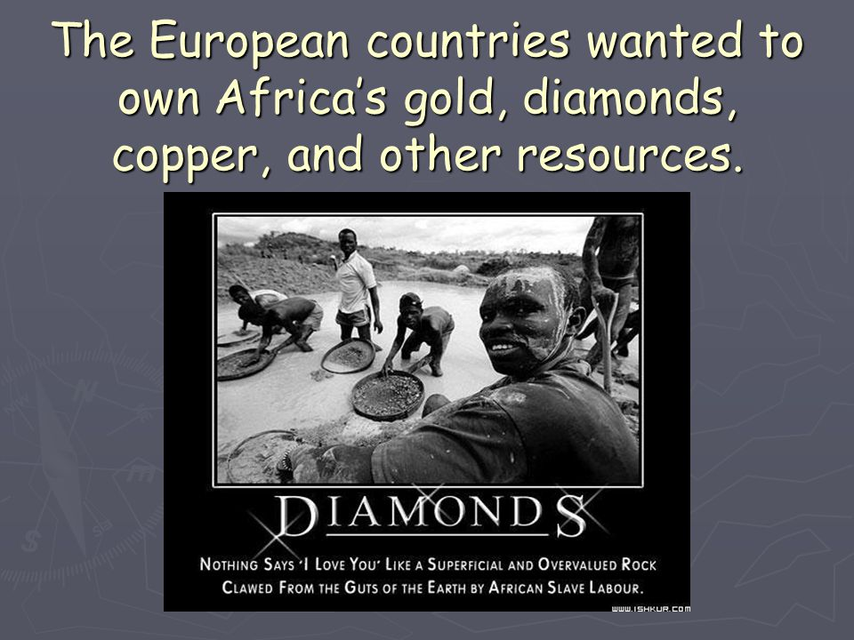 The European countries wanted to own Africa's gold, diamonds, copper, and other resources.