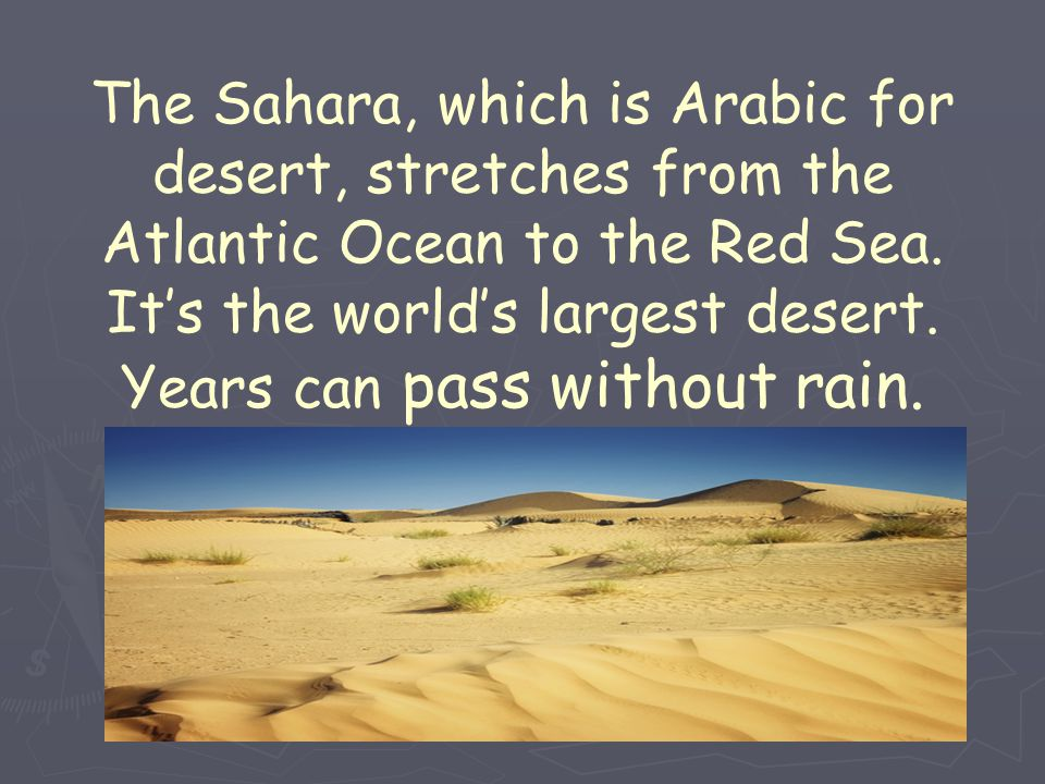 The Sahara, which is Arabic for desert, stretches from the Atlantic Ocean to the Red Sea.