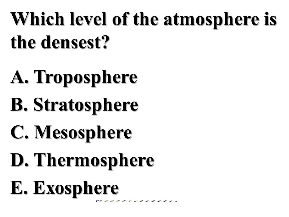 Which level of the atmosphere is the densest. A. Troposphere B