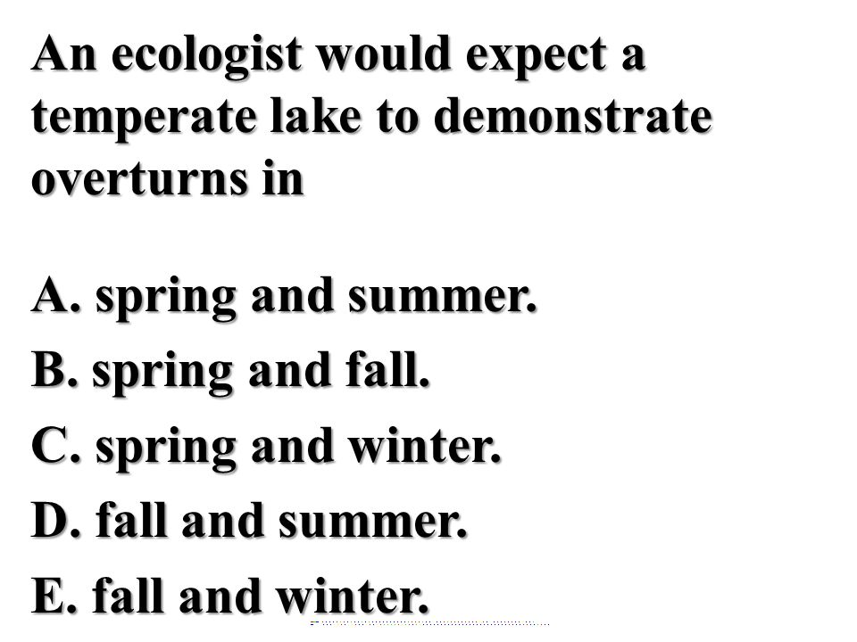An ecologist would expect a temperate lake to demonstrate overturns in A. spring and summer. B. spring and fall. C. spring and winter. D. fall and summer. E. fall and winter.
