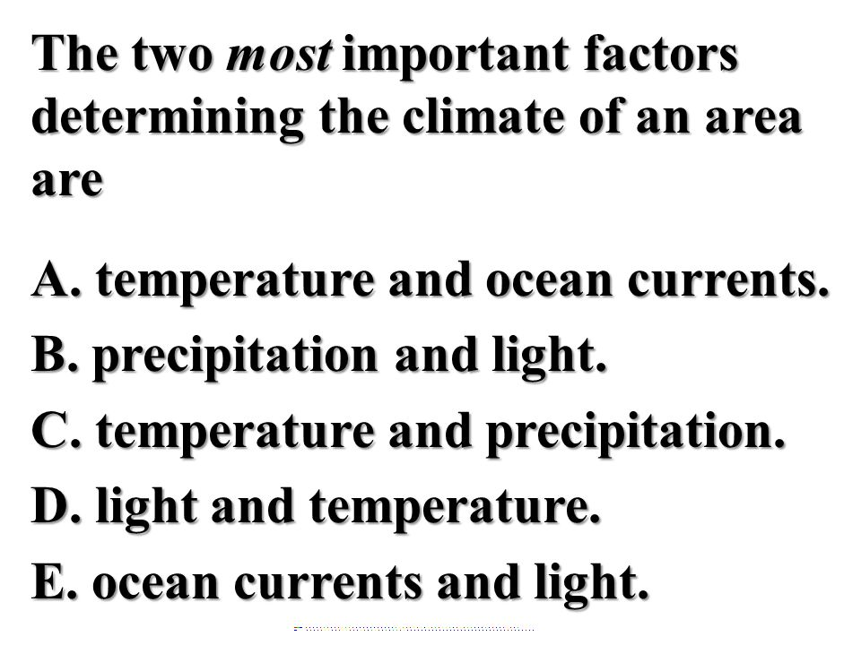 The two most important factors determining the climate of an area are A. temperature and ocean currents. B. precipitation and light. C. temperature and precipitation. D. light and temperature. E. ocean currents and light.