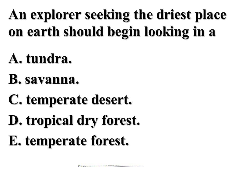 An explorer seeking the driest place on earth should begin looking in a A. tundra. B. savanna. C. temperate desert. D. tropical dry forest. E. temperate forest.