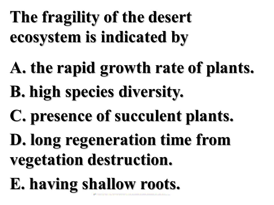 The fragility of the desert ecosystem is indicated by A