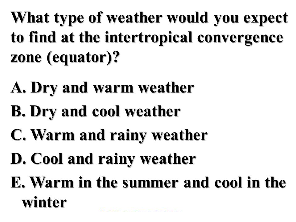 What type of weather would you expect to find at the intertropical convergence zone (equator) A. Dry and warm weather B. Dry and cool weather C. Warm and rainy weather D. Cool and rainy weather E. Warm in the summer and cool in the winter