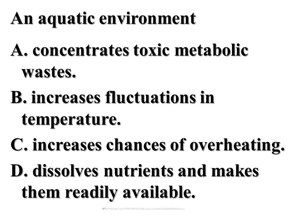 An aquatic environment A. concentrates toxic metabolic wastes. B