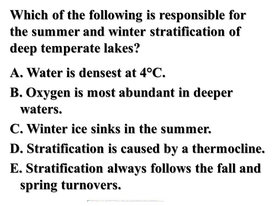 Which of the following is responsible for the summer and winter stratification of deep temperate lakes A. Water is densest at 4°C. B. Oxygen is most abundant in deeper waters. C. Winter ice sinks in the summer. D. Stratification is caused by a thermocline. E. Stratification always follows the fall and spring turnovers.