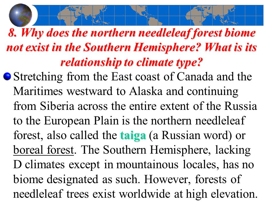 8. Why does the northern needleleaf forest biome not exist in the Southern Hemisphere What is its relationship to climate type