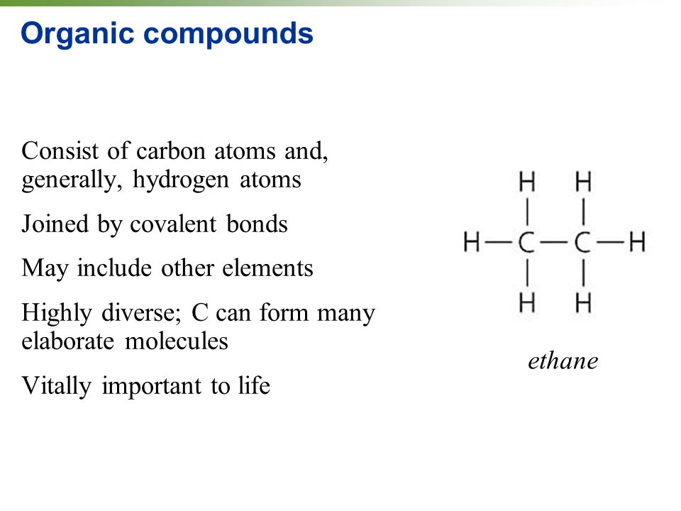Organic compounds Consist of carbon atoms and, generally, hydrogen atoms. Joined by covalent bonds.