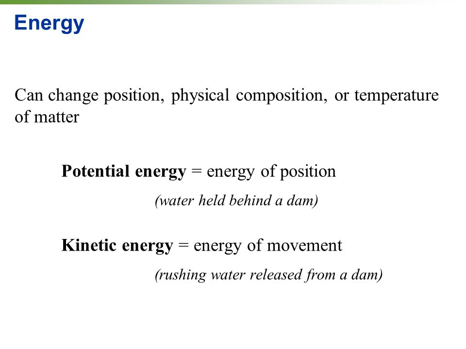 Energy Can change position, physical composition, or temperature of matter. Potential energy = energy of position.