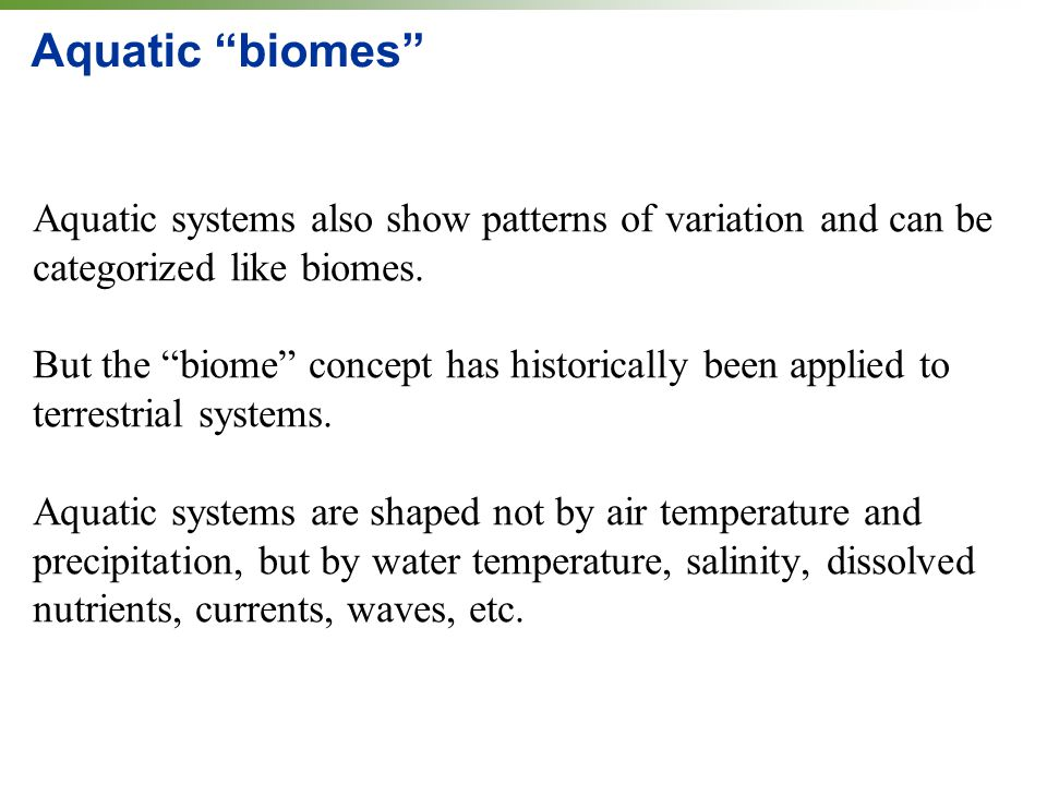 Aquatic biomes Aquatic systems also show patterns of variation and can be categorized like biomes.