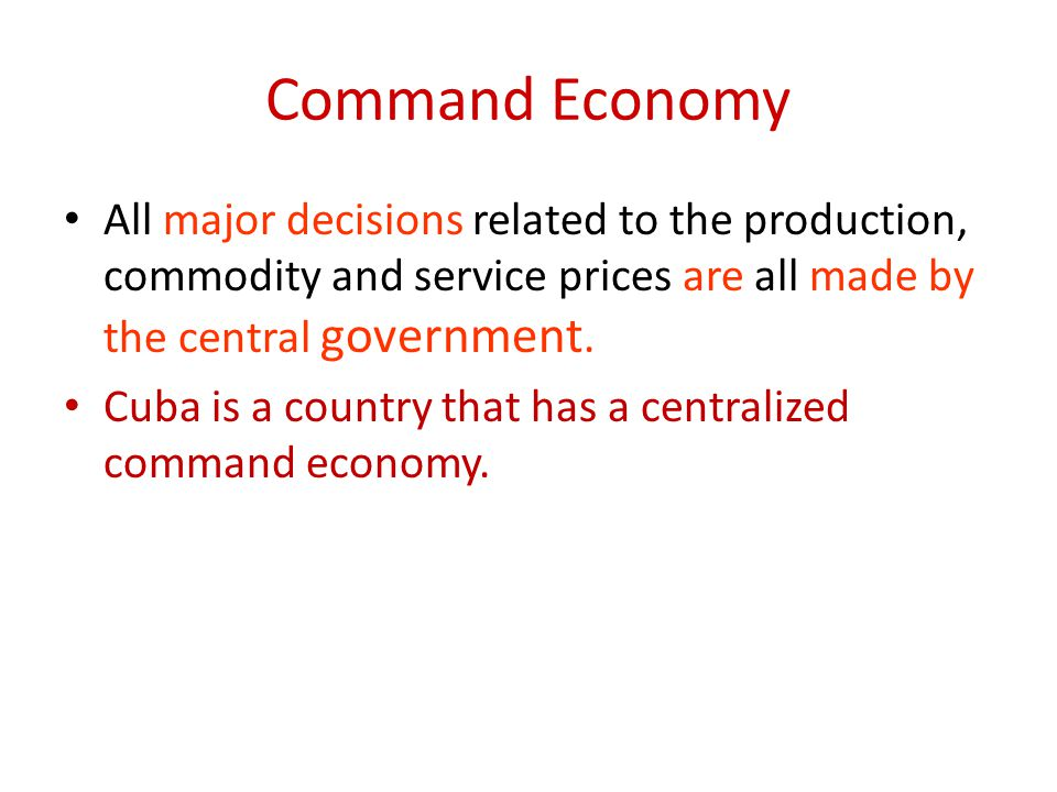 Command Economy All major decisions related to the production, commodity and service prices are all made by the central government.