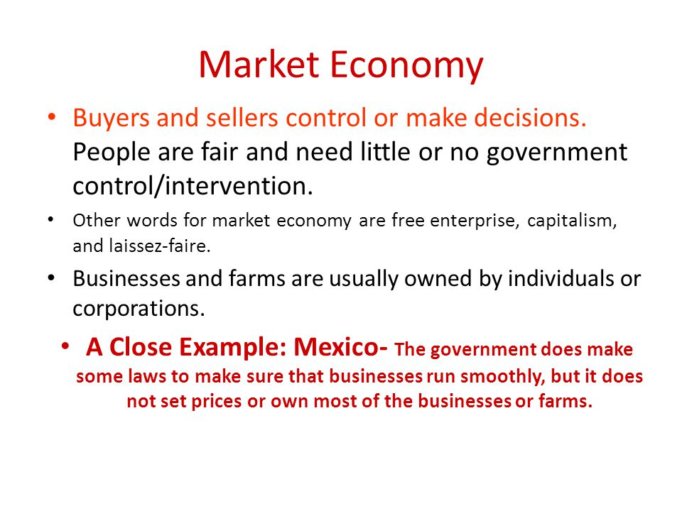 Market Economy Buyers and sellers control or make decisions. People are fair and need little or no government control/intervention.