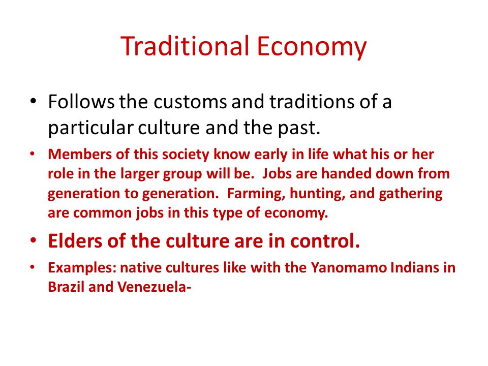 Traditional Economy Follows the customs and traditions of a particular culture and the past.